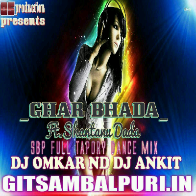 Ghar Bhada Ft. Shantanu Dada (Sbp Full Tapory Dance Mix) Dj Omkar Nd Dj Ankit - GitSambalpuri.In.mp3